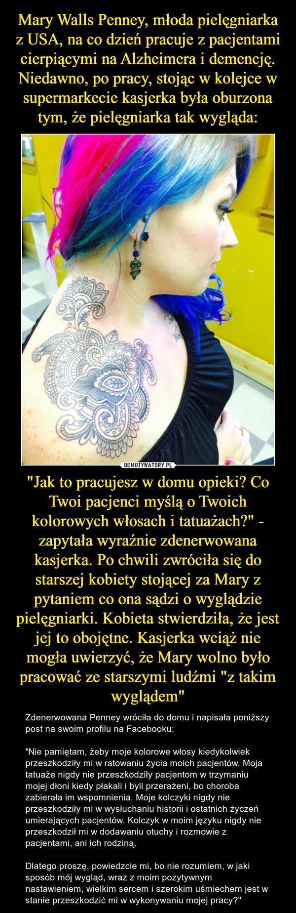 """""""Jak to pracujesz w domu opieki? Co Twoi pacjenci myślą o Twoich kolorowych włosach i tatuażach?"""" - zapytała wyraźnie zdenerwowana kasjerka. Po chwili zwróciła się do starszej kobiety stojącej za Mary z pytaniem co ona sądzi o wyglądzie pielęgniarki. Kobi – Zdenerwowana Penney wróciła do domu i napisała poniższy post na swoim profilu na Facebooku: """"Nie pamiętam, żeby moje kolorowe włosy kiedykolwiek przeszkodziły mi w ratowaniu życia moich pacjentów. Moja tatuaże nigdy nie przeszkodziły pacjentom w trzymaniu mojej dłoni kiedy płakali i byli przerażeni, bo choroba zabierała im wspomnienia. Moje kolczyki nigdy nie przeszkodziły mi w wysłuchaniu historii i ostatnich życzeń umierających pacjentów. Kolczyk w moim języku nigdy nie przeszkodził mi w dodawaniu otuchy i rozmowie z pacjentami, ani ich rodziną. Dlatego proszę, powiedzcie mi, bo nie rozumiem, w jaki sposób mój wygląd, wraz z moim pozytywnym nastawieniem, wielkim sercem i szerokim uśmiechem jest w stanie przeszkodzić mi w wykonywaniu mojej pracy?"""""""