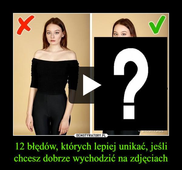 12 błędów, których lepiej unikać, jeśli chcesz dobrze wychodzić na zdjęciach –