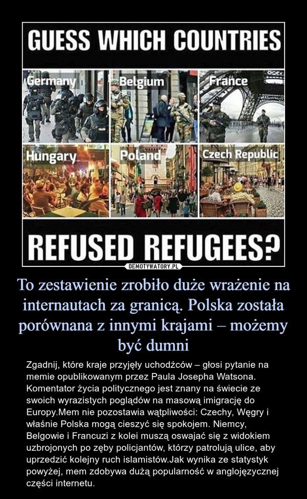 To zestawienie zrobiło duże wrażenie na internautach za granicą. Polska została porównana z innymi krajami – możemy być dumni – Zgadnij, które kraje przyjęły uchodźców – głosi pytanie na memie opublikowanym przez Paula Josepha Watsona. Komentator życia politycznego jest znany na świecie ze swoich wyrazistych poglądów na masową imigrację do Europy.Mem nie pozostawia wątpliwości: Czechy, Węgry i właśnie Polska mogą cieszyć się spokojem. Niemcy, Belgowie i Francuzi z kolei muszą oswajać się z widokiem uzbrojonych po zęby policjantów, którzy patrolują ulice, aby uprzedzić kolejny ruch islamistów.Jak wynika ze statystyk powyżej, mem zdobywa dużą popularność w anglojęzycznej części internetu.
