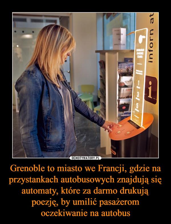 Grenoble to miasto we Francji, gdzie na przystankach autobusowych znajdują się automaty, które za darmo drukują poezję, by umilić pasażerom oczekiwanie na autobus –