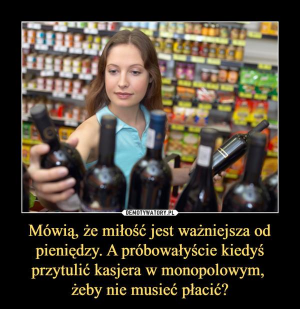 Mówią, że miłość jest ważniejsza od pieniędzy. A próbowałyście kiedyś przytulić kasjera w monopolowym, żeby nie musieć płacić? –