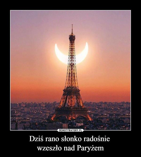 Dziś rano słonko radośnie wzeszło nad Paryżem –