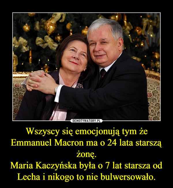 Wszyscy się emocjonują tym że Emmanuel Macron ma o 24 lata starszą żonę.Maria Kaczyńska była o 7 lat starsza od Lecha i nikogo to nie bulwersowało. –