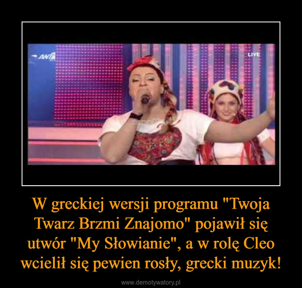 """W greckiej wersji programu """"Twoja Twarz Brzmi Znajomo"""" pojawił się utwór """"My Słowianie"""", a w rolę Cleo wcielił się pewien rosły, grecki muzyk! –"""