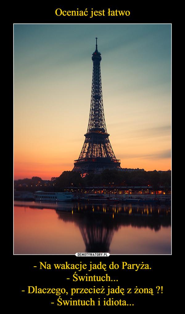 - Na wakacje jadę do Paryża.- Świntuch...- Dlaczego, przecież jadę z żoną ?!- Świntuch i idiota... –