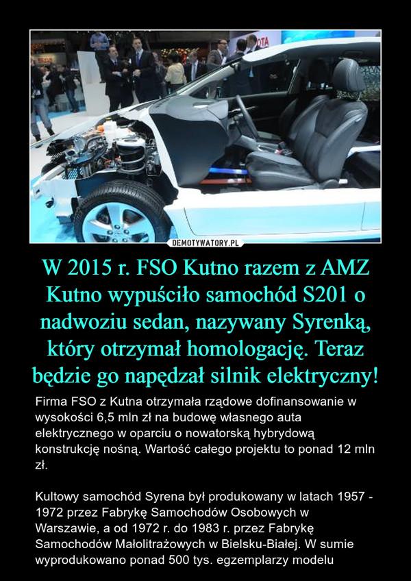 W 2015 r. FSO Kutno razem z AMZ Kutno wypuściło samochód S201 o nadwoziu sedan, nazywany Syrenką, który otrzymał homologację. Teraz będzie go napędzał silnik elektryczny! – Firma FSO z Kutna otrzymała rządowe dofinansowanie w wysokości 6,5 mln zł na budowę własnego auta elektrycznego w oparciu o nowatorską hybrydową konstrukcję nośną. Wartość całego projektu to ponad 12 mln zł.Kultowy samochód Syrena był produkowany w latach 1957 - 1972 przez Fabrykę Samochodów Osobowych w Warszawie, a od 1972 r. do 1983 r. przez Fabrykę Samochodów Małolitrażowych w Bielsku-Białej. W sumie wyprodukowano ponad 500 tys. egzemplarzy modelu