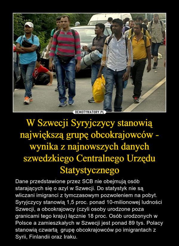W Szwecji Syryjczycy stanowią największą grupę obcokrajowców - wynika z najnowszych danych szwedzkiego Centralnego Urzędu Statystycznego – Dane przedstawione przez SCB nie obejmują osób starających się o azyl w Szwecji. Do statystyk nie są wliczani imigranci z tymczasowym pozwoleniem na pobyt.Syryjczycy stanowią 1,5 proc. ponad 10-milionowej ludności Szwecji, a obcokrajowcy (czyli osoby urodzone poza granicami tego kraju) łącznie 18 proc. Osób urodzonych w Polsce a zamieszkałych w Szwecji jest ponad 89 tys. Polacy stanowią czwartą  grupę obcokrajowców po imigrantach z Syrii, Finlandii oraz Iraku.