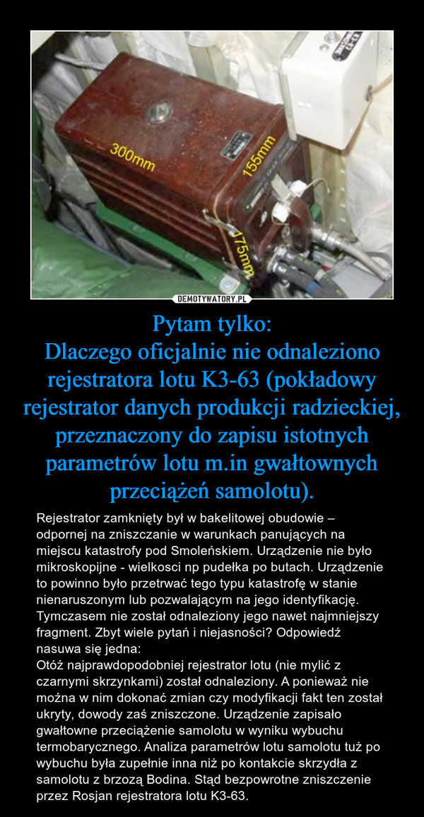 Pytam tylko:Dlaczego oficjalnie nie odnaleziono rejestratora lotu K3-63 (pokładowy rejestrator danych produkcji radzieckiej, przeznaczony do zapisu istotnych parametrów lotu m.in gwałtownych przeciążeń samolotu). – Rejestrator zamknięty był w bakelitowej obudowie – odpornej na zniszczanie w warunkach panujących na miejscu katastrofy pod Smoleńskiem. Urządzenie nie było mikroskopijne - wielkosci np pudełka po butach. Urządzenie to powinno było przetrwać tego typu katastrofę w stanie nienaruszonym lub pozwalającym na jego identyfikację. Tymczasem nie został odnaleziony jego nawet najmniejszy fragment. Zbyt wiele pytań i niejasności? Odpowiedź nasuwa się jedna:Otóż najprawdopodobniej rejestrator lotu (nie mylić z czarnymi skrzynkami) został odnaleziony. A ponieważ nie moźna w nim dokonać zmian czy modyfikacji fakt ten został ukryty, dowody zaś zniszczone. Urządzenie zapisało gwałtowne przeciążenie samolotu w wyniku wybuchu termobarycznego. Analiza parametrów lotu samolotu tuż po wybuchu była zupełnie inna niż po kontakcie skrzydła z samolotu z brzozą Bodina. Stąd bezpowrotne zniszczenie przez Rosjan rejestratora lotu K3-63.