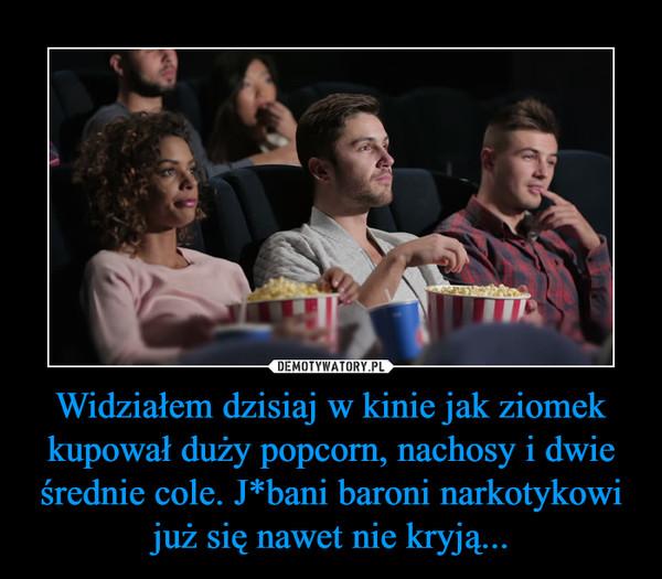 Widziałem dzisiaj w kinie jak ziomek kupował duży popcorn, nachosy i dwie średnie cole. J*bani baroni narkotykowi już się nawet nie kryją... –