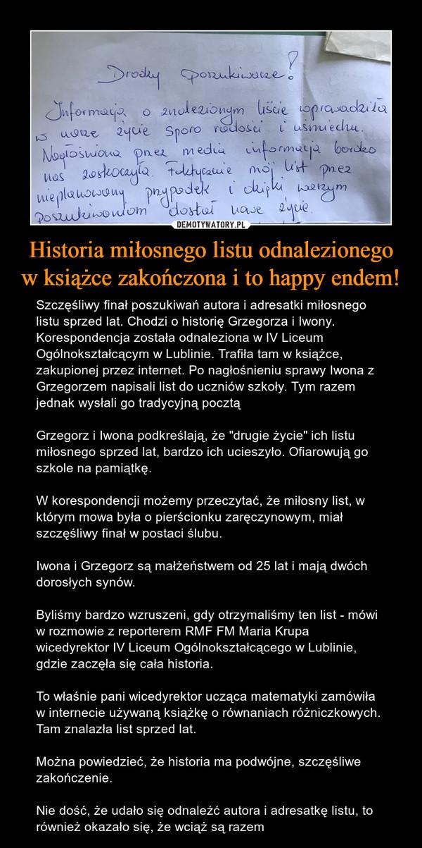 """Historia miłosnego listu odnalezionego w książce zakończona i to happy endem! – Szczęśliwy finał poszukiwań autora i adresatki miłosnego listu sprzed lat. Chodzi o historię Grzegorza i Iwony. Korespondencja została odnaleziona w IV Liceum Ogólnokształcącym w Lublinie. Trafiła tam w książce, zakupionej przez internet. Po nagłośnieniu sprawy Iwona z Grzegorzem napisali list do uczniów szkoły. Tym razem jednak wysłali go tradycyjną pocztąGrzegorz i Iwona podkreślają, że """"drugie życie"""" ich listu miłosnego sprzed lat, bardzo ich ucieszyło. Ofiarowują go szkole na pamiątkę.W korespondencji możemy przeczytać, że miłosny list, w którym mowa była o pierścionku zaręczynowym, miał szczęśliwy finał w postaci ślubu.Iwona i Grzegorz są małżeństwem od 25 lat i mają dwóch dorosłych synów. Byliśmy bardzo wzruszeni, gdy otrzymaliśmy ten list - mówi w rozmowie z reporterem RMF FM Maria Krupa wicedyrektor IV Liceum Ogólnokształcącego w Lublinie, gdzie zaczęła się cała historia.To właśnie pani wicedyrektor ucząca matematyki zamówiła w internecie używaną książkę o równaniach różniczkowych. Tam znalazła list sprzed lat. Można powiedzieć, że historia ma podwójne, szczęśliwe zakończenie.Nie dość, że udało się odnaleźć autora i adresatkę listu, to również okazało się, że wciąż są razem Drodzy poszukiwacze!Informacja o znalezionym liście wprowadziła w nasze życie sporo radości i uśmiechu.Nagłośniona przez media informacja bardzo nas zaskoczyła. Faktycznie mój list przez nieplanowany przypadek i dzięki waszym poszukiwaniom dostał nowe życie."""