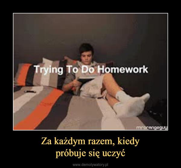 Za każdym razem, kiedypróbuje się uczyć –