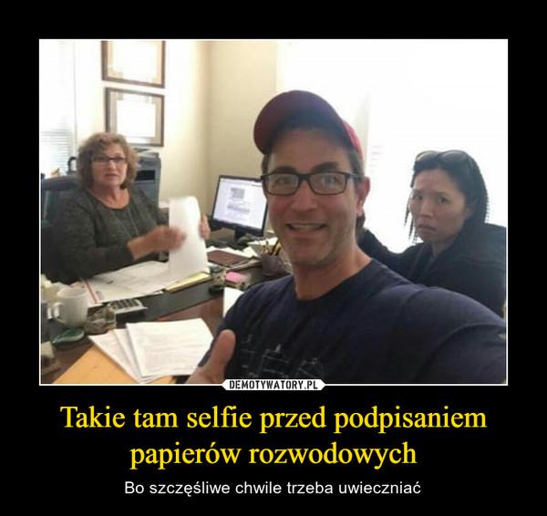Takie tam selfie przed podpisaniem papierów rozwodowych – Bo szczęśliwe chwile trzeba uwieczniać