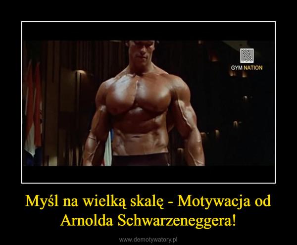 Myśl na wielką skalę - Motywacja od Arnolda Schwarzeneggera! –