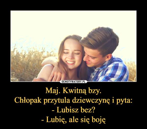 Maj. Kwitną bzy.Chłopak przytula dziewczynę i pyta:- Lubisz bez?- Lubię, ale się boję –