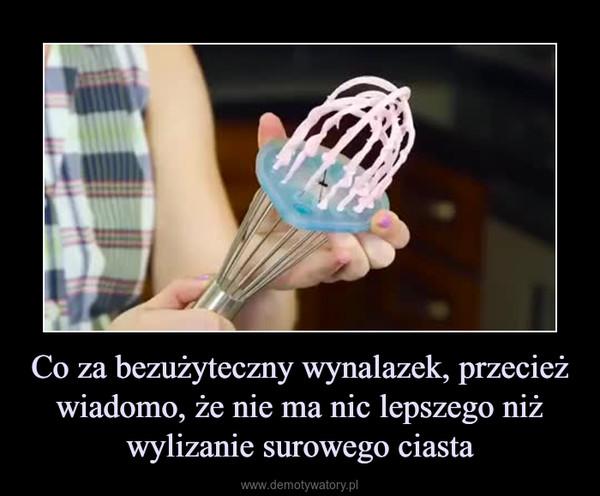 Co za bezużyteczny wynalazek, przecieżwiadomo, że nie ma nic lepszego niż wylizanie surowego ciasta –