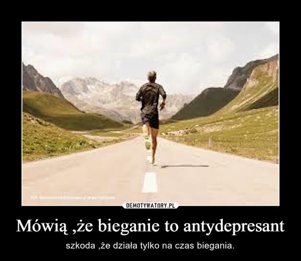 Mówią ,że bieganie to antydepresant – szkoda ,że działa tylko na czas biegania.