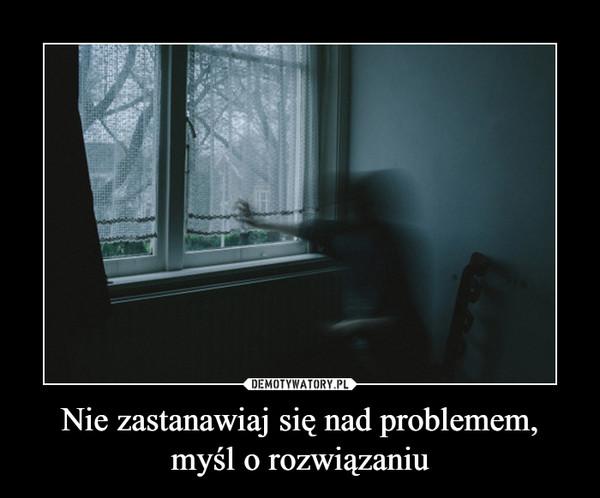 Nie zastanawiaj się nad problemem, myśl o rozwiązaniu –