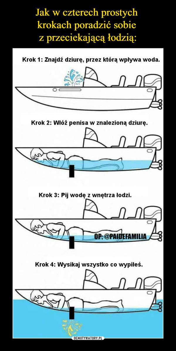 –  Krok 1: Znajdź dziurę, przez którą wpływa woda. Krok 2: Włóż penisa w znalezioną dziurę. Krok 3: Pij wodę z wnętrza łodzi. Krok 4: Wysikaj wszystko co wypiłeś.
