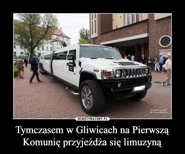 Tymczasem w Gliwicach na PierwsząKomunię przyjeżdża się limuzyną –