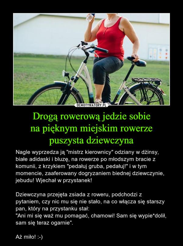 """Drogą rowerową jedzie sobiena pięknym miejskim rowerzepuszysta dziewczyna – Nagle wyprzedza ją """"mistrz kierownicy"""" odziany w dżinsy, białe adidaski i bluzę, na rowerze po młodszym bracie z komunii, z krzykiem """"pedałuj gruba, pedałuj!"""" i w tym momencie, zaaferowany dogryzaniem biednej dziewczynie, jebudu! Wjechał w przystanek!Dziewczyna przejęta zsiada z roweru, podchodzi z pytaniem, czy nic mu się nie stało, na co włącza się starszy pan, który na przystanku stał:""""Ani mi się waż mu pomagać, chamowi! Sam się wypie*dolił, sam się teraz ogarnie"""".Aż miło! :-)"""