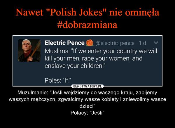 """– Muzułmanie: """"Jeśli wejdziemy do waszego kraju, zabijemy waszych mężczyzn, zgwałcimy wasze kobiety i zniewolimy wasze dzieci""""Polacy: """"Jeśli"""""""