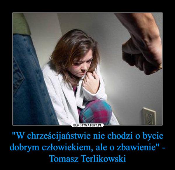 """""""W chrześcijaństwie nie chodzi o bycie dobrym człowiekiem, ale o zbawienie"""" - Tomasz Terlikowski –"""