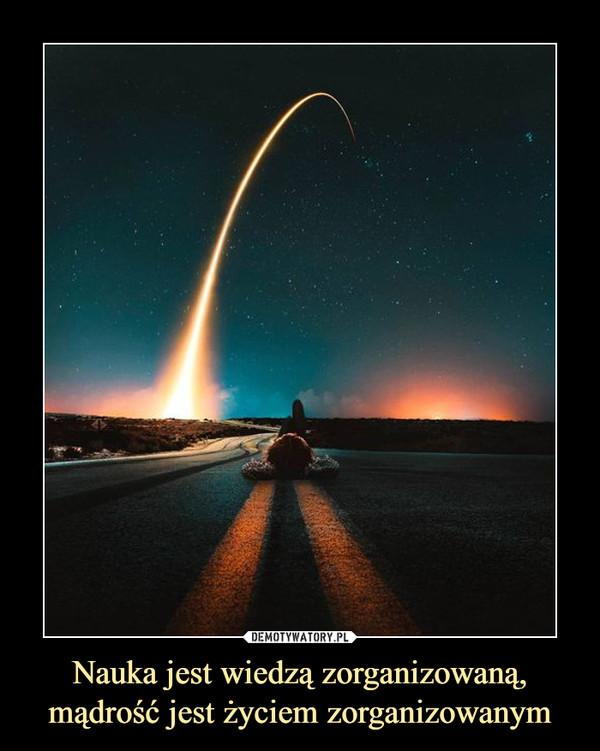 Nauka jest wiedzą zorganizowaną, mądrość jest życiem zorganizowanym