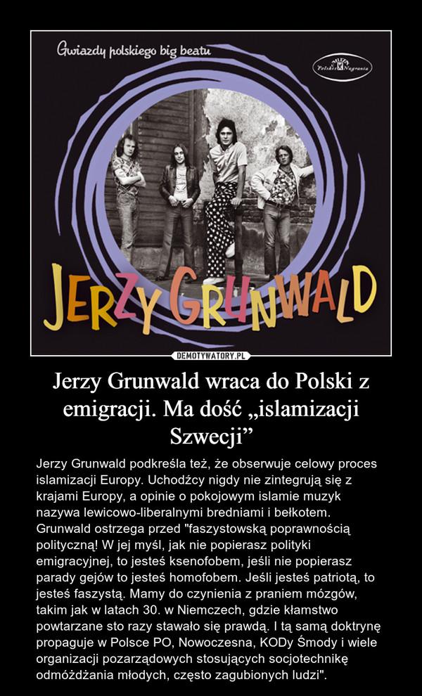 """Jerzy Grunwald wraca do Polski z emigracji. Ma dość """"islamizacji Szwecji"""" – Jerzy Grunwald podkreśla też, że obserwuje celowy proces islamizacji Europy. Uchodźcy nigdy nie zintegrują się z krajami Europy, a opinie o pokojowym islamie muzyk nazywa lewicowo-liberalnymi bredniami i bełkotem. Grunwald ostrzega przed """"faszystowską poprawnością polityczną! W jej myśl, jak nie popierasz polityki emigracyjnej, to jesteś ksenofobem, jeśli nie popierasz parady gejów to jesteś homofobem. Jeśli jesteś patriotą, to jesteś faszystą. Mamy do czynienia z praniem mózgów, takim jak w latach 30. w Niemczech, gdzie kłamstwo powtarzane sto razy stawało się prawdą. I tą samą doktrynę propaguje w Polsce PO, Nowoczesna, KODy Śmody i wiele organizacji pozarządowych stosujących socjotechnikę odmóżdżania młodych, często zagubionych ludzi""""."""