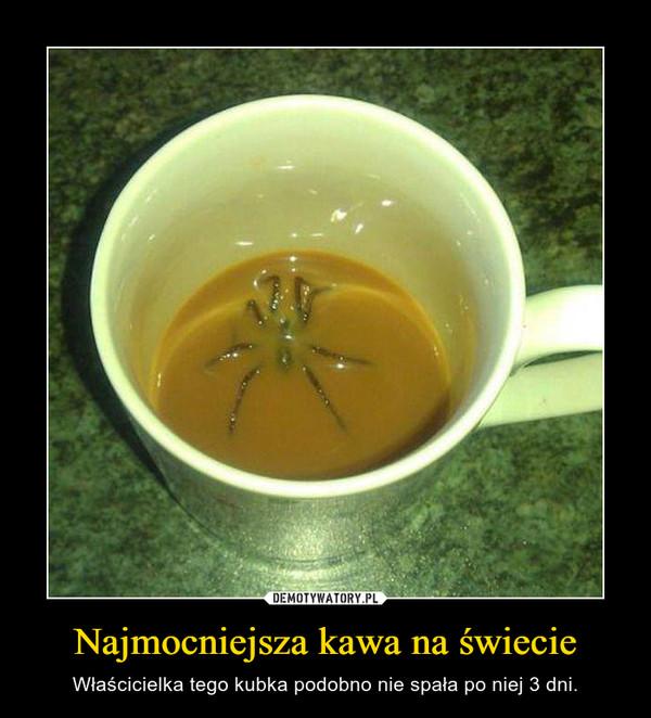 Najmocniejsza kawa na świecie – Właścicielka tego kubka podobno nie spała po niej 3 dni.
