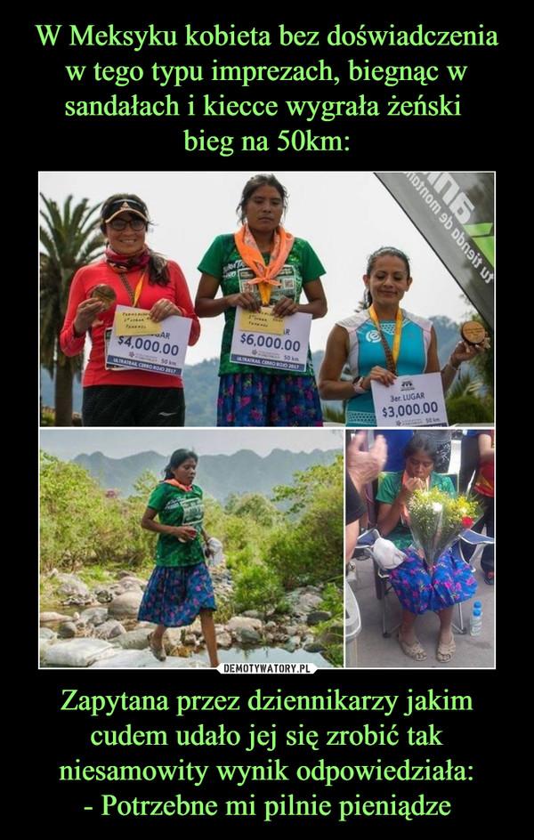 W Meksyku kobieta bez doświadczenia w tego typu imprezach, biegnąc w sandałach i kiecce wygrała żeński  bieg na 50km: Zapytana przez dziennikarzy jakim cudem udało jej się zrobić tak niesamowity wynik odpowiedziała: - Potrzebne mi pilnie pieniądze