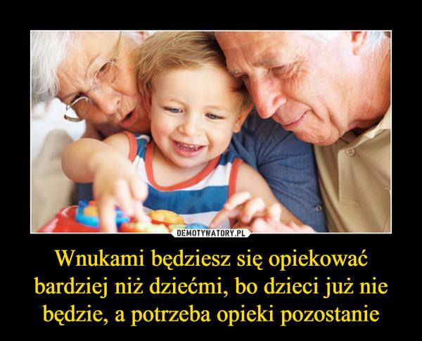 Wnukami będziesz się opiekować bardziej niż dziećmi, bo dzieci już nie będzie, a potrzeba opieki pozostanie –