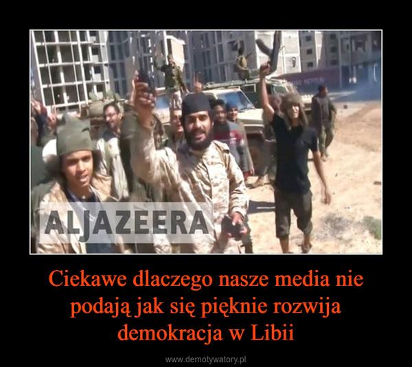Ciekawe dlaczego nasze media nie podają jak się pięknie rozwija demokracja w Libii –