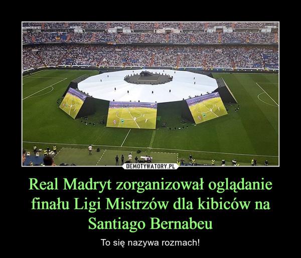 Real Madryt zorganizował oglądanie finału Ligi Mistrzów dla kibiców na Santiago Bernabeu – To się nazywa rozmach!