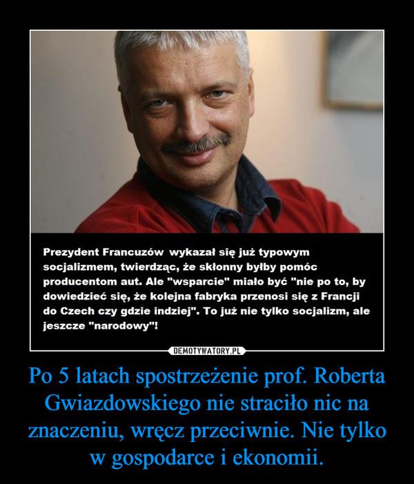 Po 5 latach spostrzeżenie prof. Roberta Gwiazdowskiego nie straciło nic na znaczeniu, wręcz przeciwnie. Nie tylko w gospodarce i ekonomii. –