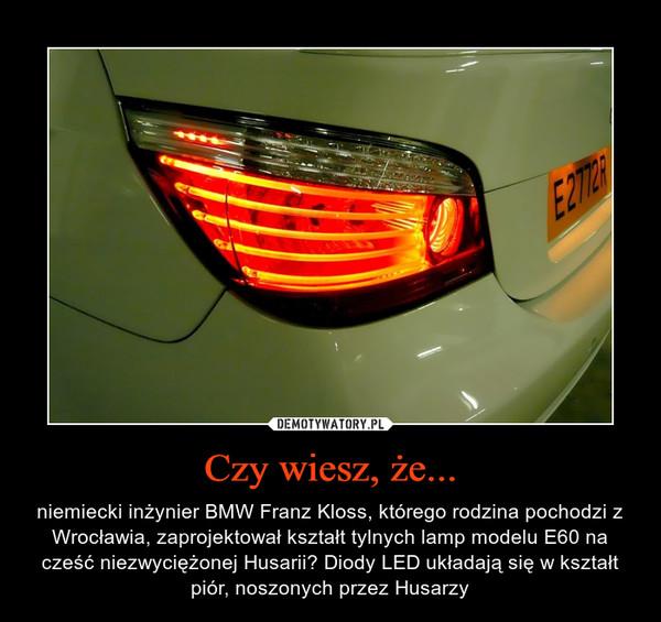 Czy wiesz, że... – niemiecki inżynier BMW Franz Kloss, którego rodzina pochodzi z Wrocławia, zaprojektował kształt tylnych lamp modelu E60 na cześć niezwyciężonej Husarii? Diody LED układają się w kształt piór, noszonych przez Husarzy