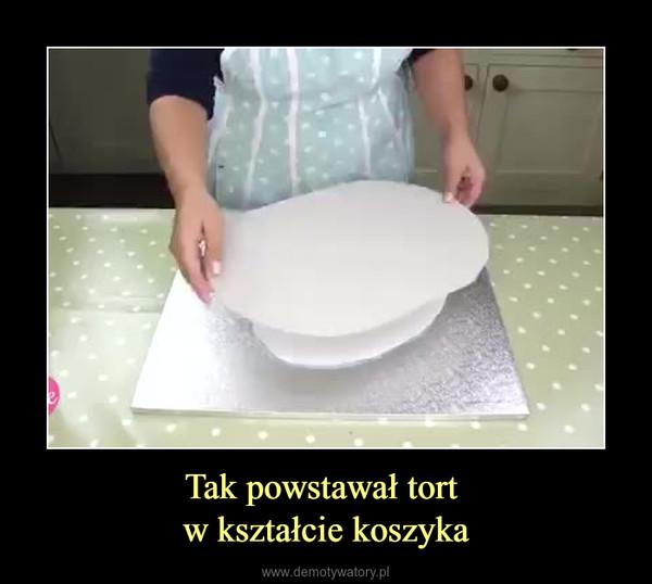 Tak powstawał tort w kształcie koszyka –
