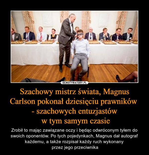 Szachowy mistrz świata, Magnus Carlson pokonał dziesięciu prawników - szachowych entuzjastów w tym samym czasie – Zrobił to mając zawiązane oczy i będąc odwróconym tyłem do swoich oponentów. Po tych pojedynkach, Magnus dał autograf każdemu, a także rozpisał każdy ruch wykonany przez jego przeciwnika
