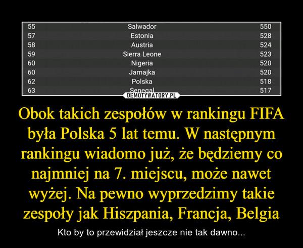 Obok takich zespołów w rankingu FIFA była Polska 5 lat temu. W następnym rankingu wiadomo już, że będziemy co najmniej na 7. miejscu, może nawet wyżej. Na pewno wyprzedzimy takie zespoły jak Hiszpania, Francja, Belgia – Kto by to przewidział jeszcze nie tak dawno... 55 Salwador 550 57 Estonia 528 58 Austria 524 59 Sierra Leone 523 60 Nigeria 520 60 Jamajka 520 62 Polska 518 63 Senegal 517