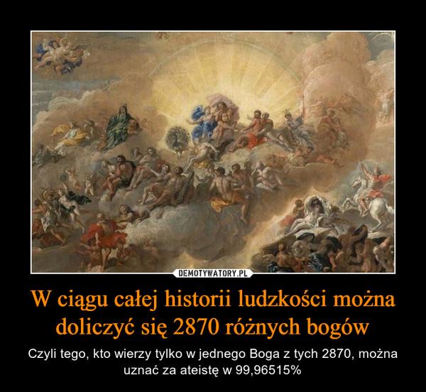 W ciągu całej historii ludzkości można doliczyć się 2870 różnych bogów – Czyli tego, kto wierzy tylko w jednego Boga z tych 2870, można uznać za ateistę w 99,96515%