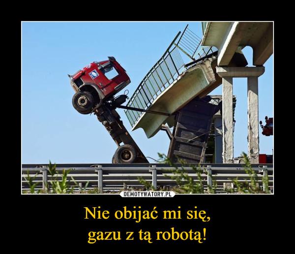 Nie obijać mi się,gazu z tą robotą! –