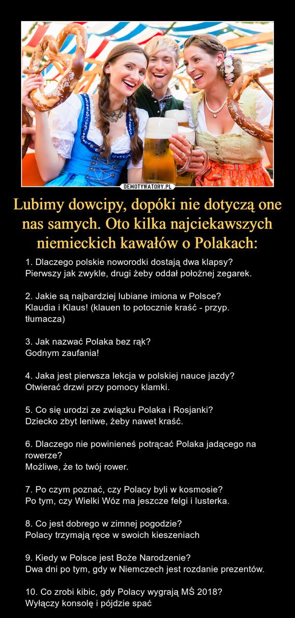 Lubimy dowcipy, dopóki nie dotyczą one nas samych. Oto kilka najciekawszych niemieckich kawałów o Polakach: – 1. Dlaczego polskie noworodki dostają dwa klapsy?Pierwszy jak zwykle, drugi żeby oddał położnej zegarek.2. Jakie są najbardziej lubiane imiona w Polsce?Klaudia i Klaus! (klauen to potocznie kraść - przyp. tłumacza)3. Jak nazwać Polaka bez rąk?Godnym zaufania!4. Jaka jest pierwsza lekcja w polskiej nauce jazdy?Otwierać drzwi przy pomocy klamki.5. Co się urodzi ze związku Polaka i Rosjanki?Dziecko zbyt leniwe, żeby nawet kraść.6. Dlaczego nie powinieneś potrącać Polaka jadącego na rowerze?Możliwe, że to twój rower.7. Po czym poznać, czy Polacy byli w kosmosie?Po tym, czy Wielki Wóz ma jeszcze felgi i lusterka.8. Co jest dobrego w zimnej pogodzie?Polacy trzymają ręce w swoich kieszeniach9. Kiedy w Polsce jest Boże Narodzenie?Dwa dni po tym, gdy w Niemczech jest rozdanie prezentów.10. Co zrobi kibic, gdy Polacy wygrają MŚ 2018?Wyłączy konsolę i pójdzie spać