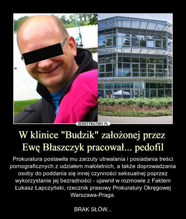 """W klinice """"Budzik"""" założonej przez Ewę Błaszczyk pracował... pedofil – Prokuratura postawiła mu zarzuty utrwalania i posiadania treści pornograficznych z udziałem małoletnich, a także doprowadzania osoby do poddania się innej czynności seksualnej poprzez wykorzystanie jej bezradności - ujawnił w rozmowie z Faktem Łukasz Łapczyński, rzecznik prasowy Prokuratury Okręgowej Warszawa-Praga.BRAK SŁÓW..."""
