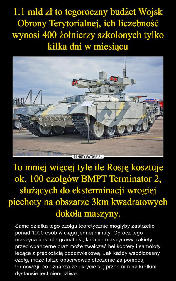 To mniej więcej tyle ile Rosję kosztuje ok. 100 czołgów BMPT Terminator 2, służących do eksterminacji wrogiej piechoty na obszarze 3km kwadratowych dokoła maszyny. – Same działka tego czołgu teoretycznie mogłyby zastrzelić ponad 1000 osób w ciągu jednej minuty. Oprócz tego maszyna posiada granatniki, karabin maszynowy, rakiety przeciwpancerne oraz może zwalczać helikoptery i samoloty lecące z prędkością poddźwiękową. Jak każdy współczesny czołg, może także obserwować otoczenie za pomocą termowizji, co oznacza że ukrycie się przed nim na krótkim dystansie jest niemożliwe.