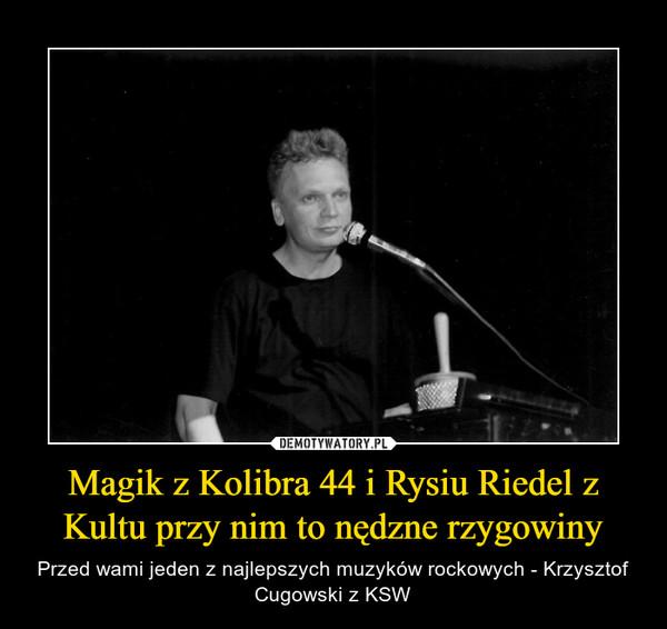 Magik z Kolibra 44 i Rysiu Riedel z Kultu przy nim to nędzne rzygowiny – Przed wami jeden z najlepszych muzyków rockowych - Krzysztof Cugowski z KSW