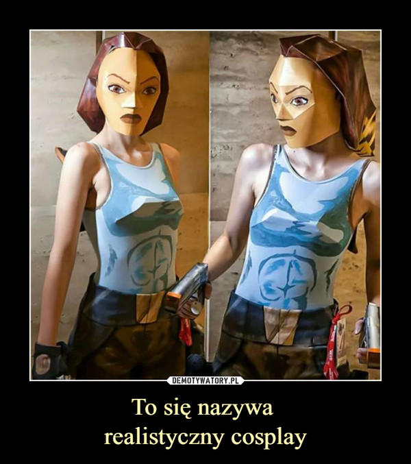 To się nazywa realistyczny cosplay –