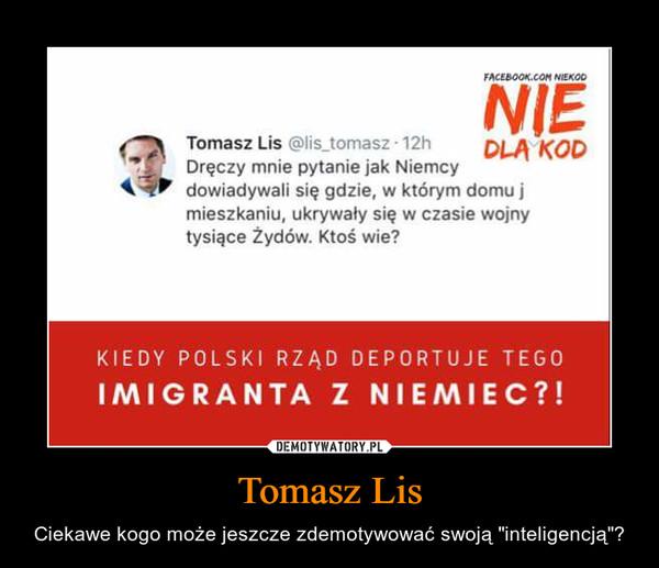 """Tomasz Lis – Ciekawe kogo może jeszcze zdemotywować swoją """"inteligencją""""?"""