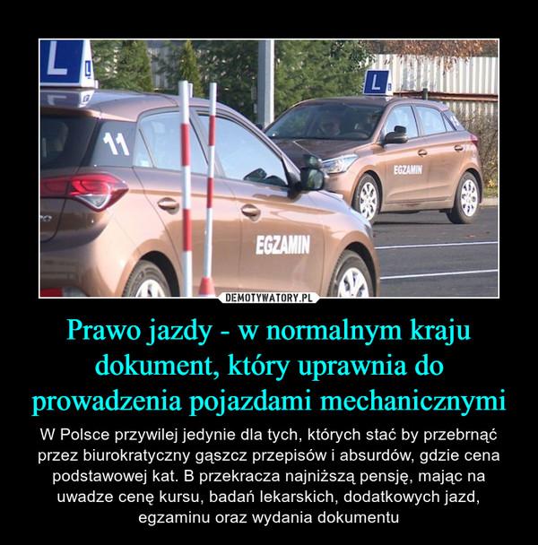 Prawo jazdy - w normalnym kraju dokument, który uprawnia do prowadzenia pojazdami mechanicznymi – W Polsce przywilej jedynie dla tych, których stać by przebrnąć przez biurokratyczny gąszcz przepisów i absurdów, gdzie cena podstawowej kat. B przekracza najniższą pensję, mając na uwadze cenę kursu, badań lekarskich, dodatkowych jazd, egzaminu oraz wydania dokumentu