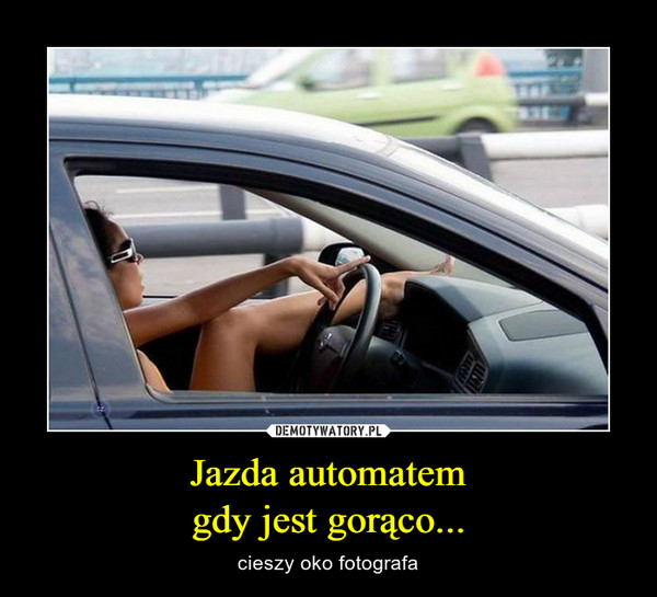 Jazda automatemgdy jest gorąco... – cieszy oko fotografa