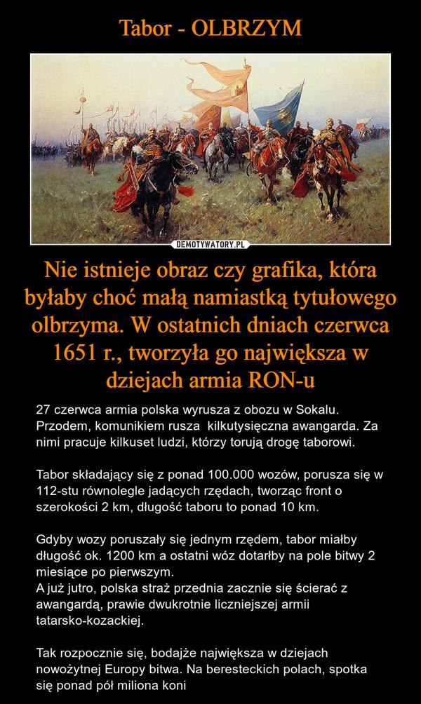 Nie istnieje obraz czy grafika, która byłaby choć małą namiastką tytułowego olbrzyma. W ostatnich dniach czerwca 1651 r., tworzyła go największa w dziejach armia RON-u – 27 czerwca armia polska wyrusza z obozu w Sokalu. Przodem, komunikiem rusza  kilkutysięczna awangarda. Za nimi pracuje kilkuset ludzi, którzy torują drogę taborowi.Tabor składający się z ponad 100.000 wozów, porusza się w 112-stu równolegle jadących rzędach, tworząc front o szerokości 2 km, długość taboru to ponad 10 km.Gdyby wozy poruszały się jednym rzędem, tabor miałby  długość ok. 1200 km a ostatni wóz dotarłby na pole bitwy 2 miesiące po pierwszym.A już jutro, polska straż przednia zacznie się ścierać z awangardą, prawie dwukrotnie liczniejszej armii tatarsko-kozackiej.Tak rozpocznie się, bodajże największa w dziejach nowożytnej Europy bitwa. Na beresteckich polach, spotka się ponad pół miliona koni