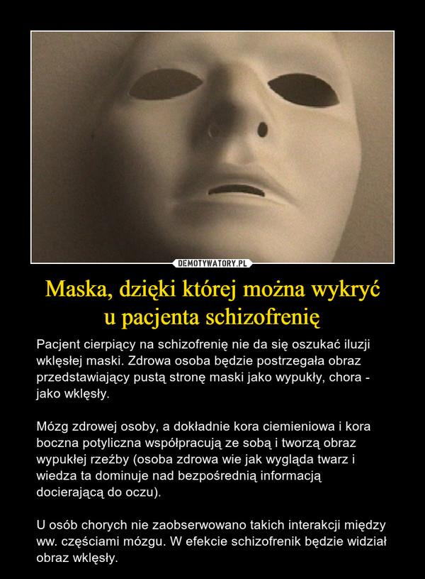 Maska, dzięki której można wykryću pacjenta schizofrenię – Pacjent cierpiący na schizofrenię nie da się oszukać iluzji wklęsłej maski. Zdrowa osoba będzie postrzegała obraz przedstawiający pustą stronę maski jako wypukły, chora - jako wklęsły. Mózg zdrowej osoby, a dokładnie kora ciemieniowa i kora boczna potyliczna współpracują ze sobą i tworzą obraz wypukłej rzeźby (osoba zdrowa wie jak wygląda twarz i wiedza ta dominuje nad bezpośrednią informacją docierającą do oczu).U osób chorych nie zaobserwowano takich interakcji między ww. częściami mózgu. W efekcie schizofrenik będzie widział obraz wklęsły.
